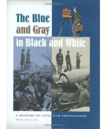 The Blue and Gray in Black and White: A History of Civil War Photography