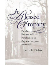 A Blessed Company: Parishes, Parsons, and Parishioners in Anglican Virginia, 1690-1776