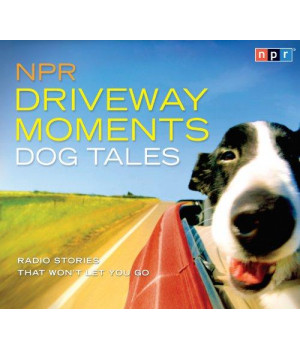 NPR Driveway Moments Dog Tales: Radio Stories That Won't Let You Go