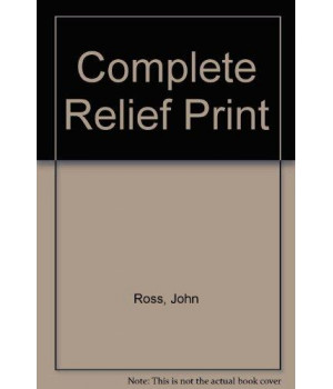 The Complete Relief Print: The Art and Technique of the Relief Print, Children\'s Prints, Care of Prints, Collecting Prints, Dealer and the Edition