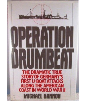 Operation Drumbeat: The Dramatic True Story of Germany\'s First U-Boat Attacks Along the American Coast in World War II