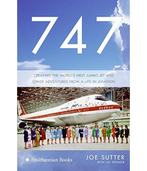 747: Creating the World\'s First Jumbo Jet and Other Adventures from a Life in Aviation