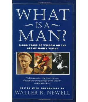 What Is a Man?: 3,000 Years of Wisdom on the Art of Manly Virtue