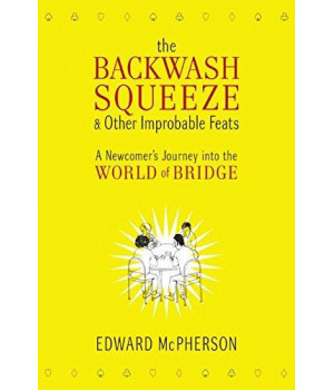 The Backwash Squeeze and Other Improbable Feats: A Newcomer\'s Journey into the World of Bridge