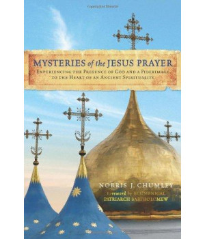 Mysteries of the Jesus Prayer: Experiencing the Presence of God and a Pilgrimage to the Heart of an Ancient Spirituality