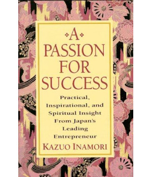 A Passion for Success: Practical, Inspirational, and Spiritual Insight from Japan\'s Leading Entrepreneur