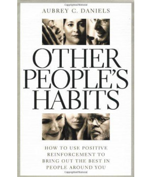 Other People\'s Habits: How to Use Positive Reinforcement to Bring Out the Best in People Around You