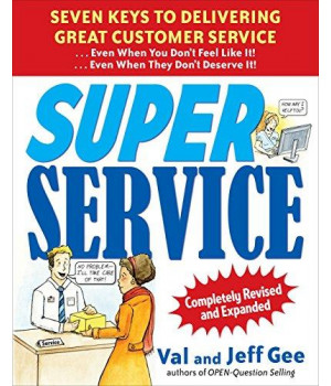Super Service:  Seven Keys to Delivering Great Customer Service...Even When You Don\'t Feel Like It!...Even When They Don\'t Deserve It!, Completely Revised and Expanded