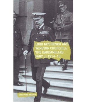 Lord Kitchener and Winston Churchill: The Dardanelles Commission Part I, 1914-15 (Uncovered Editions) (Pt. 1)