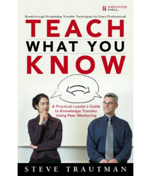 Teach What You Know: A Practical Leader\'s Guide to Knowledge Transfer Using Peer Mentoring