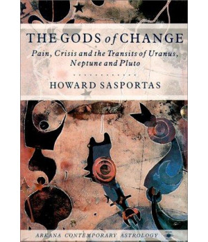 The Gods of Change: Pain, Crisis, and the Transits of Uranus, Neptune, and Pluto (Contemporary Astrology)