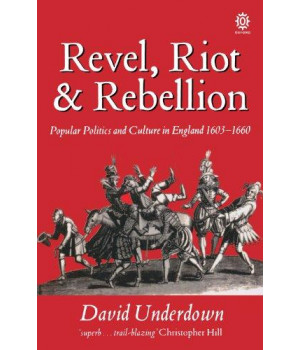 Revel, Riot, and Rebellion: Popular Politics and Culture in England 1603-1660 (Oxford Paperbacks)