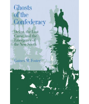 Ghosts of the Confederacy: Defeat, the Lost Cause and the Emergence of the New South, 1865-1913