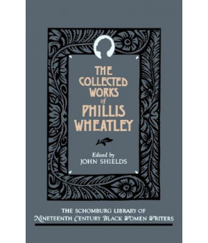 The Collected Works of Phillis Wheatley (The Schomburg Library of Nineteenth-Century Black Women Writers)