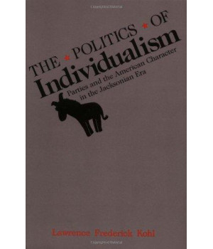 The Politics of Individualism: Parties and the American Character in the Jacksonian Era