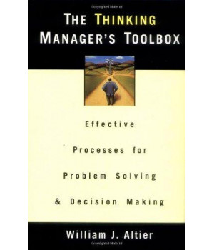 The Thinking Manager\'s Toolbox: Effective Processes for Problem Solving and Decision Making