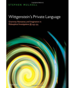 Wittgenstein\'s Private Language: Grammar, Nonsense and Imagination in Philosophical Investigations, §§ 243-315