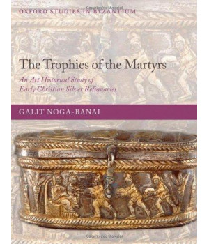 The Trophies of the Martyrs: An Art Historical Study of Early Christian Silver Reliquaries (Oxford Studies in Byzantium)