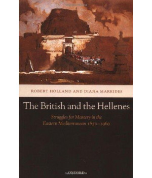The British and the Hellenes: Struggles for Mastery in the Eastern Mediterranean 1850-1960