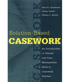 Solution-Based Casework: An Introduction to Clinical and Case Management Skills in Casework Practice (Modern Applications of Social Work)