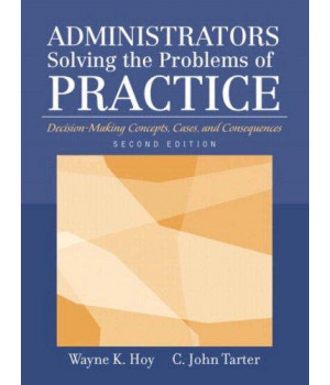 Administrators Solving the Problems of Practice: Decision-Making Concepts, Cases, and Consequences (2nd Edition)