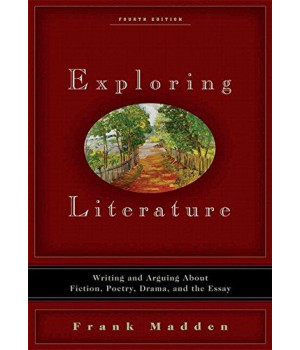 Exploring Literature: Writing and Arguing about Fiction, Poetry, Drama, and the Essay (4th Edition)