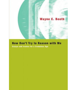 Now Don't Try to Reason with Me: Essays and Ironies for a Credulous Age