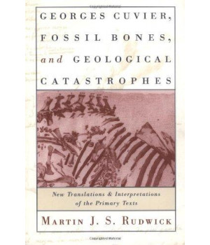 Georges Cuvier, Fossil Bones, and Geological Catastrophes: New Translations and Interpretations of the Primary Texts