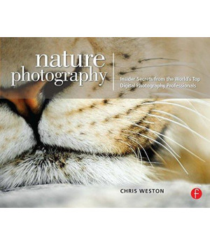 Nature Photography: Insider Secrets from the World\'s Top Digital Photography Professionals