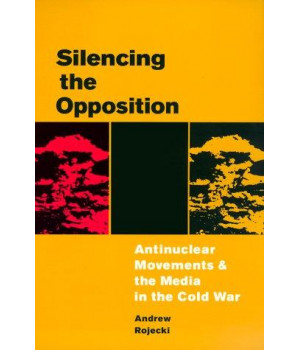 Silencing the Opposition: Antinuclear Movements and the Media in the Cold War (History of Communication)