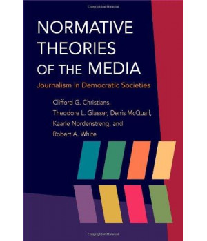 Normative Theories of the Media: Journalism in Democratic Societies (History of Communication)