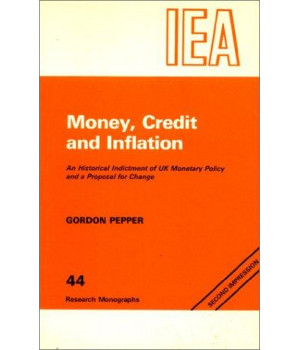 Money, Credit and Inflation: Historical Indictment of United Kingdom Monetary Policy and a Proposal for Change (Research Monograph)