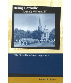 Being Catholic, Being American, Volume 2: The Notre Dame Story, 1934-1952 (GRAY SERIES CATHOLIC)