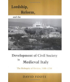 Lordship, Reform and the Development of Civil Society in Medieval Italy: The Bishopric of Orvieto, 1100-1250 (Publications in Medieval Studies)