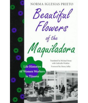 Beautiful Flowers of the Maquiladora: Life Histories of Women Workers in Tijuana (Institute of Latin American Studies)