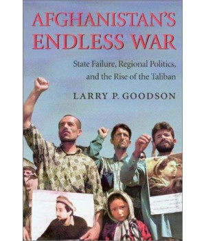 Afghanistan\'s Endless War: State Failure, Regional Politics, and the Rise of the Taliban