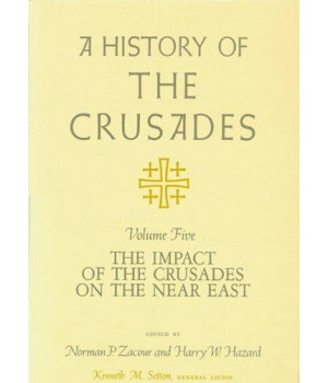 A History of the Crusades, Volume V: The Impact of the Crusades on the Near East