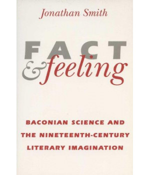 Fact and Feeling: Baconian Science and the Nineteenth-Century Literary Imagination (Science & Literature)