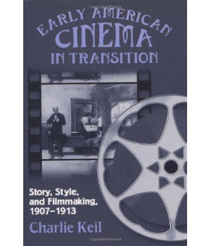 Early American Cinema in Transition: Story, Style, and Filmmaking, 1907-1913 (Wisconsin Studies in Film, Kristin Thompson, Supervising Editor; David Bordwell and Vance Kepley, Jr., General Editors)
