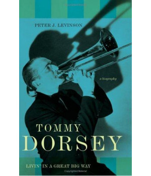 Tommy Dorsey: Livin' in a Great Big Way--A Biography