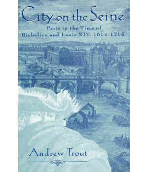 City on the Seine: Paris in the Time of Richelieu and Louis XIV, 1614-1715