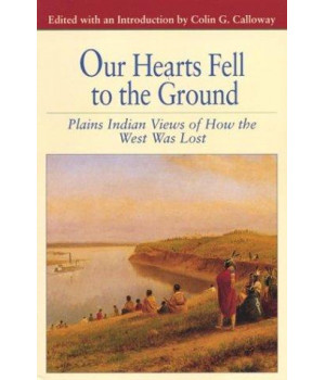 Our Hearts Fell to the Ground: Plains Indian Views of How the West Was Lost (Bedford Cultural Editions Series)