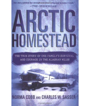 Arctic Homestead: The True Story of One Family\'s Survival  and Courage in the Alaskan Wilds