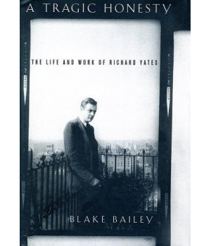 A Tragic Honesty: The Life and Work of Richard Yates