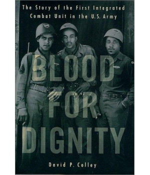 Blood for Dignity: The Story of the First Integrated Combat Unit in the U.S. Army