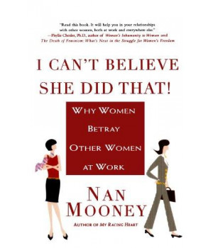 I Can\'t Believe She Did That!: Why Women Betray Other Women at  Work
