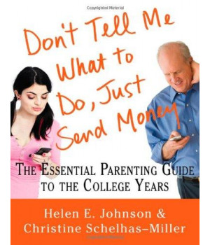 Don\'t Tell Me What to Do, Just Send Money: The Essential Parenting Guide to the College Years