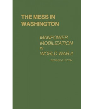 The Mess in Washington: Manpower Mobilization in World War II (Contributions in American History; No. 76)