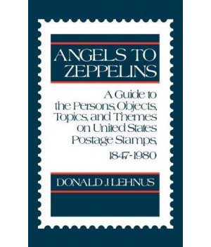 Angels to Zeppelins: A Guide to the Persons, Objects, Topics, and Themes on United States Postage Stamps, 1847-1980