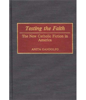 Testing the Faith: The New Catholic Fiction in America (Contributions in American Studies)